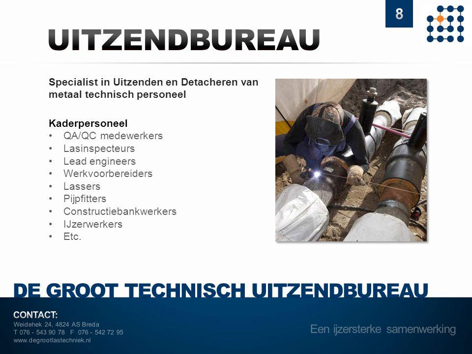 Weidehek 24, 4824 AS Breda T 076 - 543 90 78 F 076 - 542 72 95 www.degrootlastechniek.nl DE GROOT TECHNISCH UITZENDBUREAU Specialist in Uitzenden en Detacheren van metaal technisch personeel Kaderpersoneel •QA/QC medewerkers •Lasinspecteurs •Lead engineers •Werkvoorbereiders •Lassers •Pijpfitters •Constructiebankwerkers •IJzerwerkers •Etc.