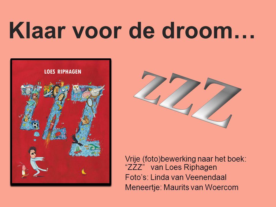 Klaar voor de droom… Vrije (foto)bewerking naar het boek: ZZZ van Loes Riphagen Foto's: Linda van Veenendaal Meneertje: Maurits van Woercom