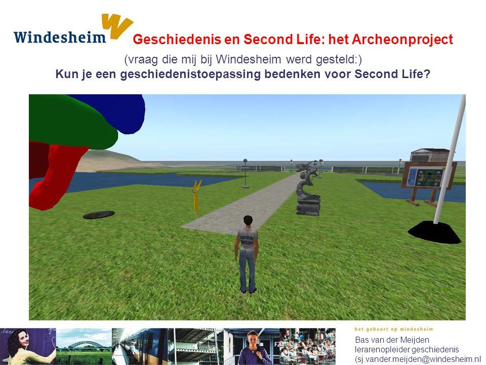 Geschiedenis en Second Life: het Archeonproject Bas van der Meijden lerarenopleider geschiedenis (sj.vander.meijden@windesheim.nl (vraag die mij bij W