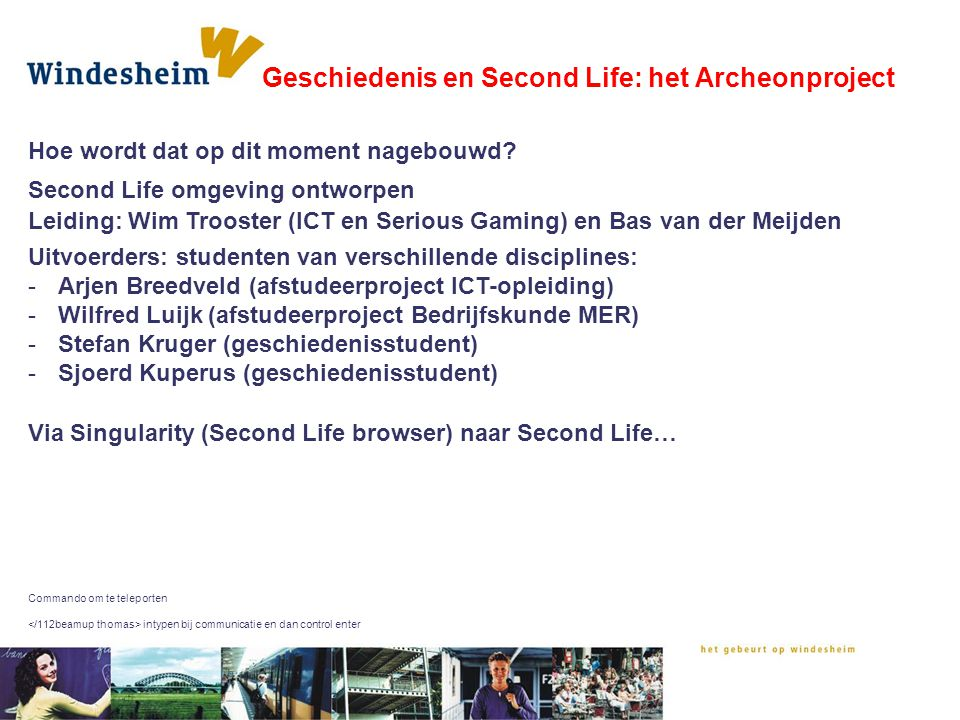 Hoe wordt dat op dit moment nagebouwd? Geschiedenis en Second Life: het Archeonproject Via Singularity (Second Life browser) naar Second Life… Command