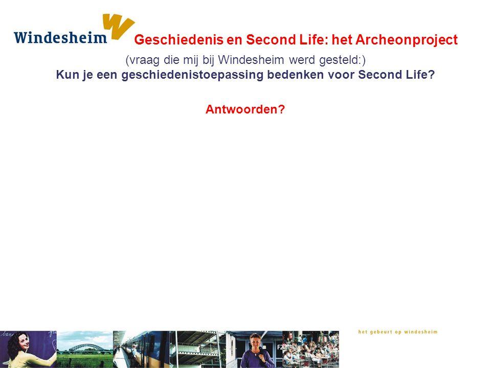 Geschiedenis en Second Life: het Archeonproject Antwoorden? (vraag die mij bij Windesheim werd gesteld:) Kun je een geschiedenistoepassing bedenken vo