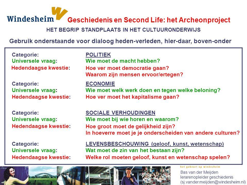 Bas van der Meijden lerarenopleider geschiedenis (sj.vander.meijden@windesheim.nl Onderwijsmedia om dit te doen: •Literatuur (schoolboeken) Geschikt om theoretische achtergrond te schetsen, raamwerk HET BEGRIP STANDPLAATS IN HET CULTUURONDERWIJS Geschiedenis en Second Life: het Archeonproject •Excursies: - steden waarin je overblijfselen van vroeger aantreft - musea waarin overblijfselen verzameld zijn - themaparken waarin verleden gesimuleerd wordt (Archeon) Geschikt voor (pre)historische sensatie: in direct contact met het verleden •Virtuele omgevingen: Second Life.