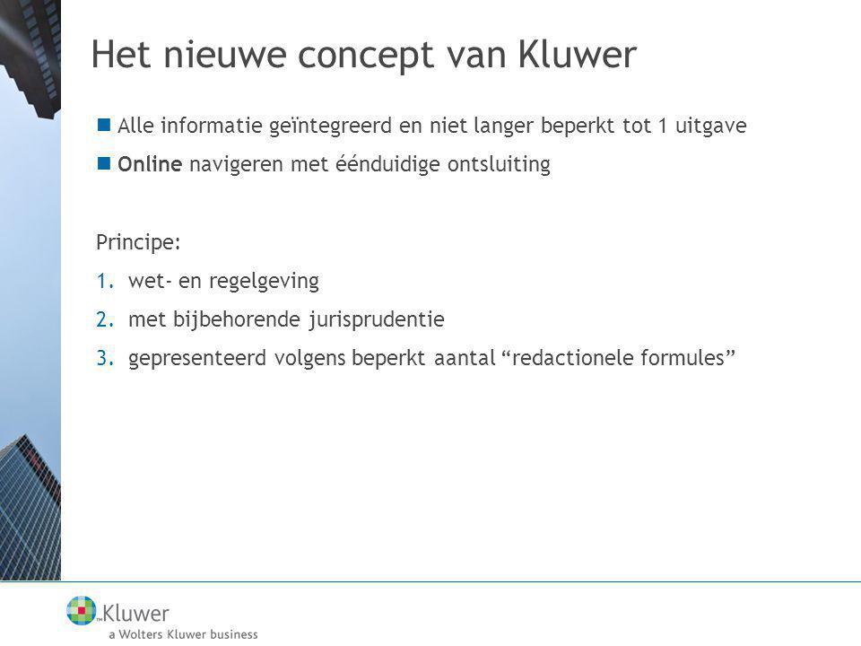 Het nieuwe concept van Kluwer  Alle informatie geïntegreerd en niet langer beperkt tot 1 uitgave  Online navigeren met éénduidige ontsluiting Principe: 1.wet- en regelgeving 2.met bijbehorende jurisprudentie 3.gepresenteerd volgens beperkt aantal redactionele formules