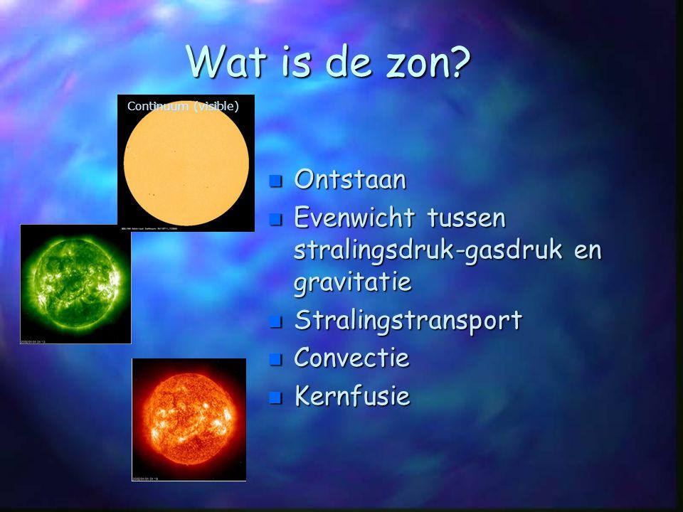 Wat is de zon? n Ontstaan n Evenwicht tussen stralingsdruk-gasdruk en gravitatie n Stralingstransport n Convectie n Kernfusie inuum(visi Continuum (vi
