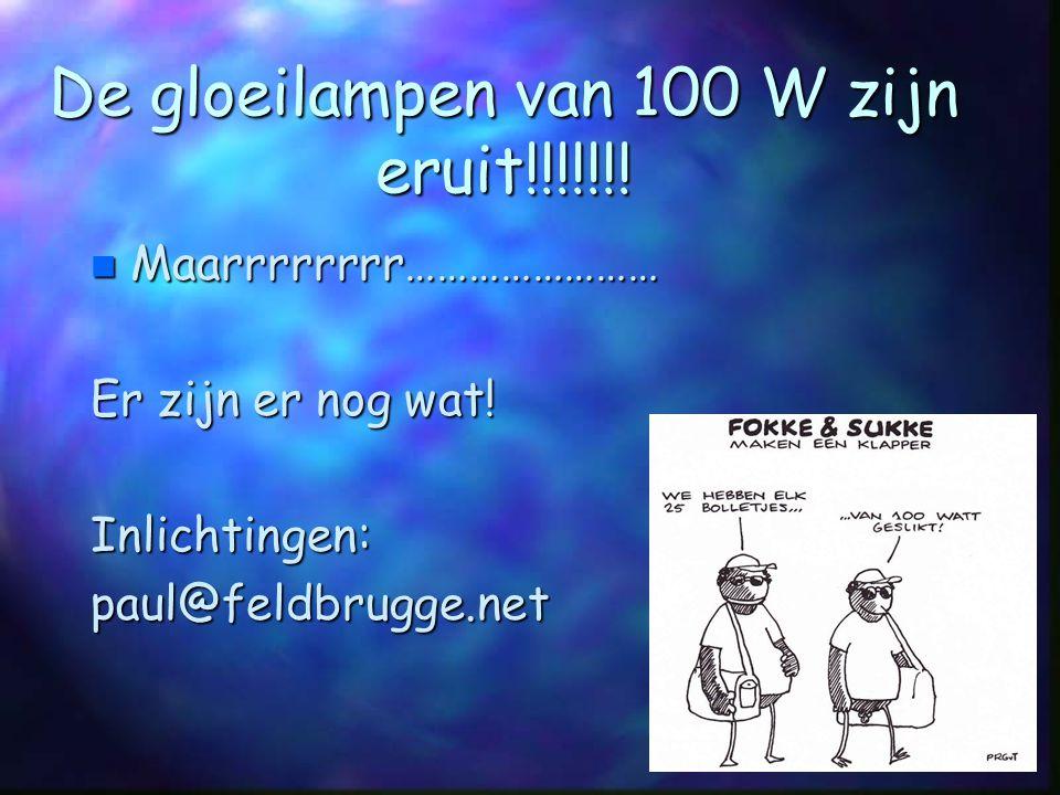 De gloeilampen van 100 W zijn eruit!!!!!!! n Maarrrrrrrr…………………… Er zijn er nog wat! Inlichtingen:paul@feldbrugge.net