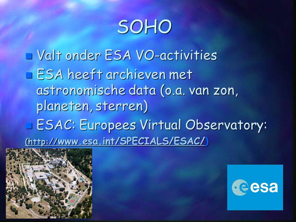 SOHO n Valt onder ESA VO-activities n ESA heeft archieven met astronomische data (o.a. van zon, planeten, sterren) n ESAC: Europees Virtual Observator