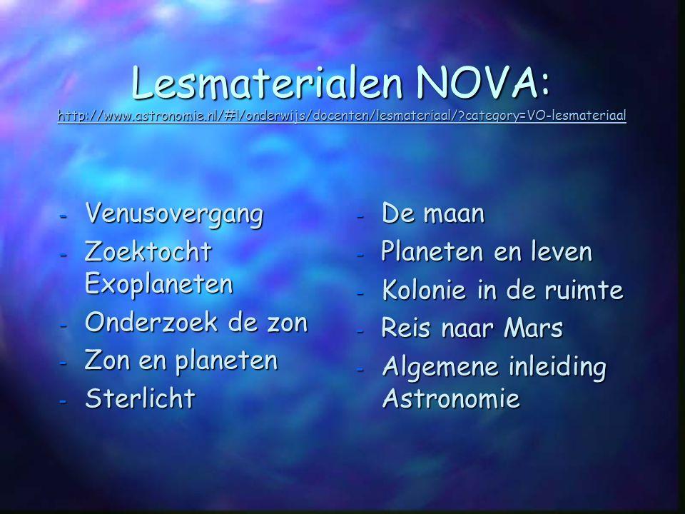 Lesmaterialen NOVA: http://www.astronomie.nl/#!/onderwijs/docenten/lesmateriaal/?category=VO-lesmateriaal Lesmaterialen NOVA: http://www.astronomie.nl