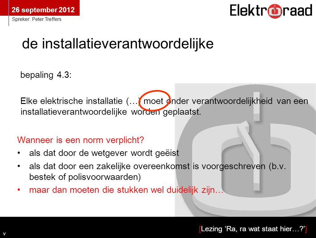 26 september 2012 [Lezing 'Ra, ra wat staat hier…?'] Spreker: Peter Treffers bepaling 4.3: Elke elektrische installatie (…) moet onder verantwoordelij