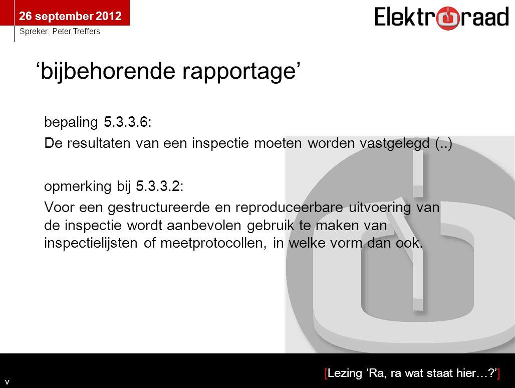 26 september 2012 [Lezing 'Ra, ra wat staat hier…?'] Spreker: Peter Treffers 'bijbehorende rapportage' bepaling 5.3.3.6: De resultaten van een inspectie moeten worden vastgelegd (..) v Spreker: Peter Treffers opmerking bij 5.3.3.2: Voor een gestructureerde en reproduceerbare uitvoering van de inspectie wordt aanbevolen gebruik te maken van inspectielijsten of meetprotocollen, in welke vorm dan ook.