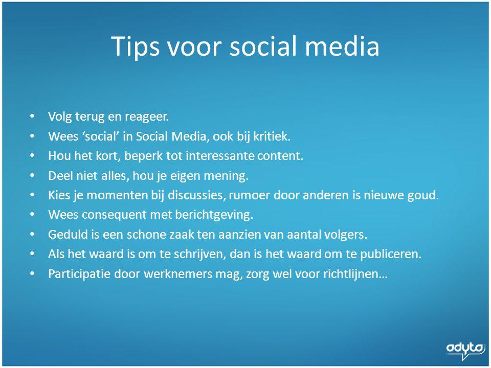 Tips voor social media • Volg terug en reageer.• Wees 'social' in Social Media, ook bij kritiek.