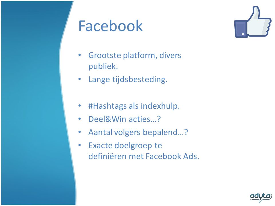 Facebook • Grootste platform, divers publiek.• Lange tijdsbesteding.