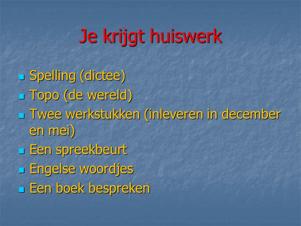 Je krijgt huiswerk  Spelling (dictee)  Topo (de wereld)  Twee werkstukken (inleveren in december en mei)  Een spreekbeurt  Engelse woordjes  Een