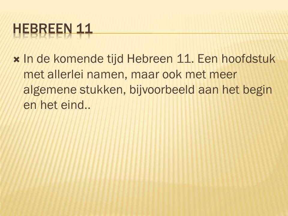  In de komende tijd Hebreen 11. Een hoofdstuk met allerlei namen, maar ook met meer algemene stukken, bijvoorbeeld aan het begin en het eind..
