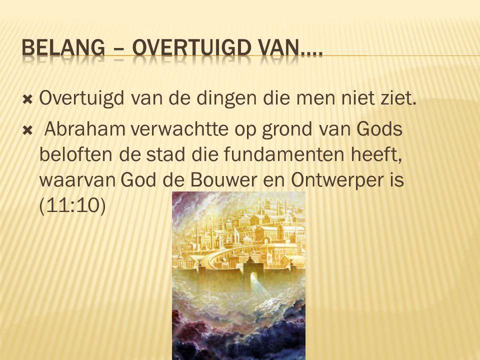  Overtuigd van de dingen die men niet ziet.  Abraham verwachtte op grond van Gods beloften de stad die fundamenten heeft, waarvan God de Bouwer en O
