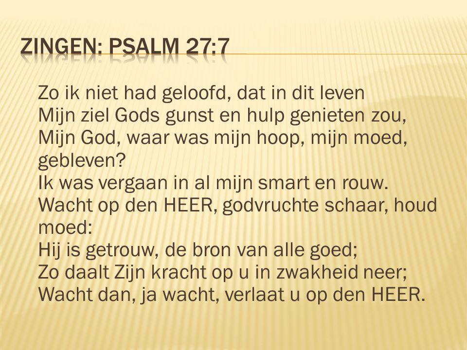 Zo ik niet had geloofd, dat in dit leven Mijn ziel Gods gunst en hulp genieten zou, Mijn God, waar was mijn hoop, mijn moed, gebleven? Ik was vergaan