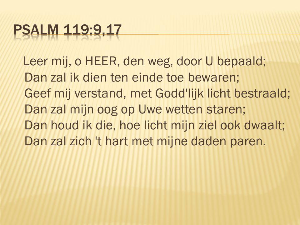 Leer mij, o HEER, den weg, door U bepaald; Dan zal ik dien ten einde toe bewaren; Geef mij verstand, met Godd lijk licht bestraald; Dan zal mijn oog op Uwe wetten staren; Dan houd ik die, hoe licht mijn ziel ook dwaalt; Dan zal zich t hart met mijne daden paren.