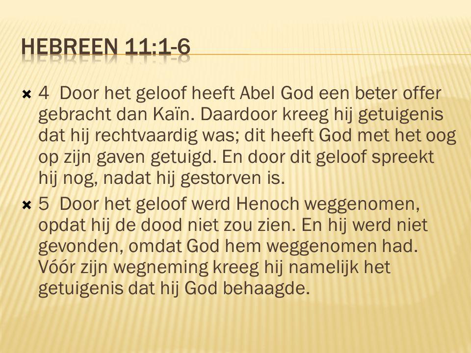  4 Door het geloof heeft Abel God een beter offer gebracht dan Kaïn. Daardoor kreeg hij getuigenis dat hij rechtvaardig was; dit heeft God met het oo