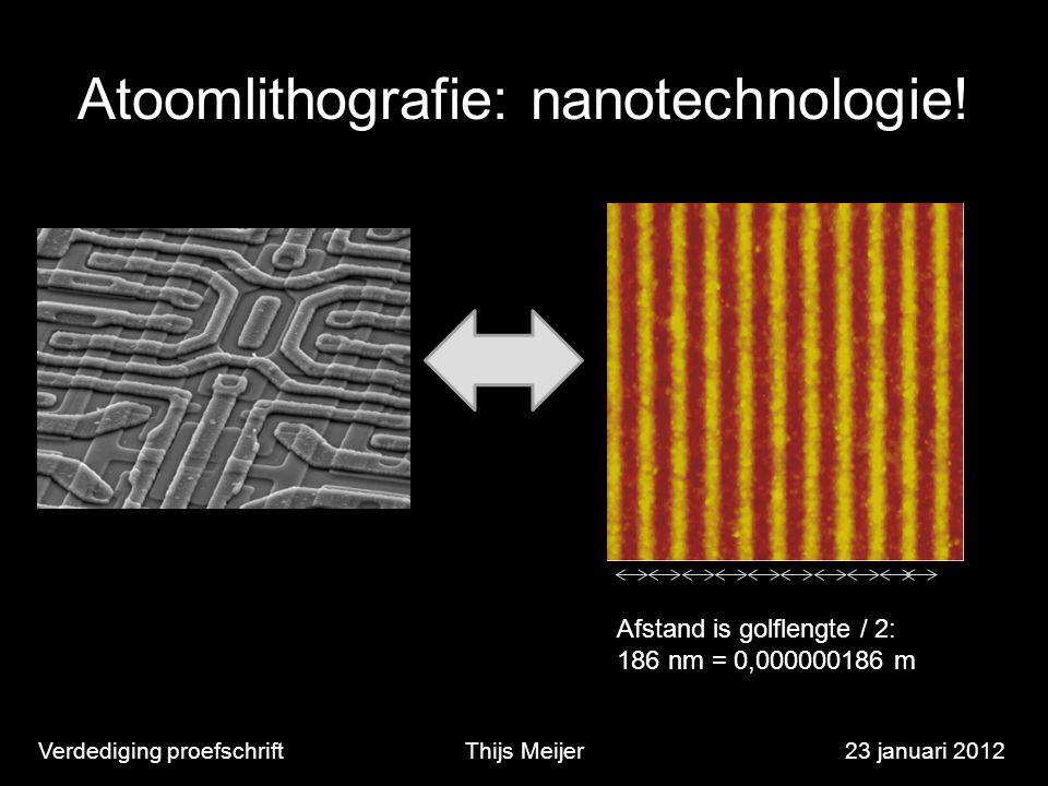 Atoomlithografie: nanotechnologie! Verdediging proefschriftThijs Meijer23 januari 2012 Afstand is golflengte / 2: 186 nm = 0,000000186 m