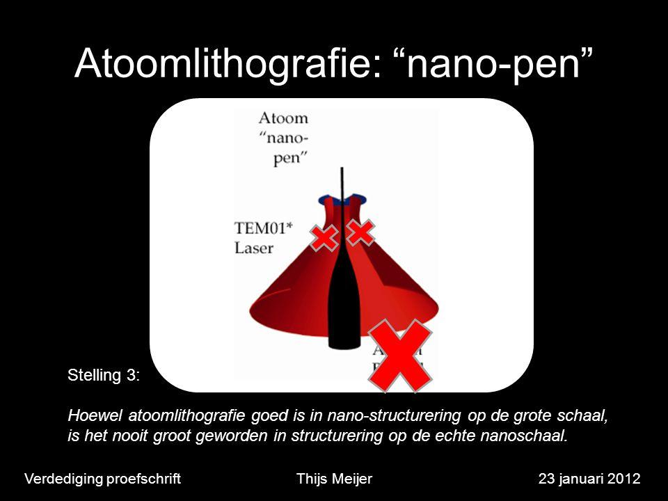 """Atoomlithografie: """"nano-pen"""" Verdediging proefschriftThijs Meijer23 januari 2012 Stelling 3: Hoewel atoomlithografie goed is in nano-structurering op"""