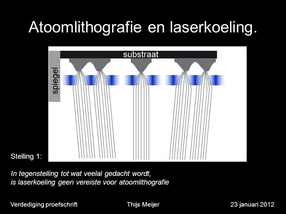 Atoomlithografie en laserkoeling. Verdediging proefschriftThijs Meijer23 januari 2012 Stelling 1: In tegenstelling tot wat veelal gedacht wordt, is la