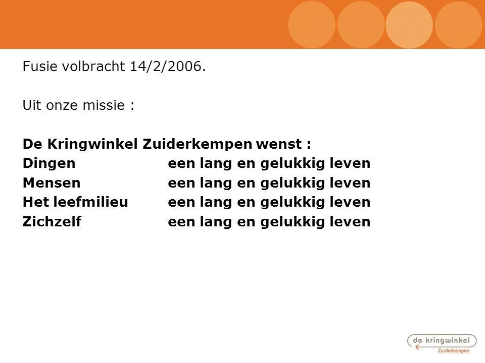 Fusie volbracht 14/2/2006. Uit onze missie : De Kringwinkel Zuiderkempen wenst : Dingeneen lang en gelukkig leven Menseneen lang en gelukkig leven Het
