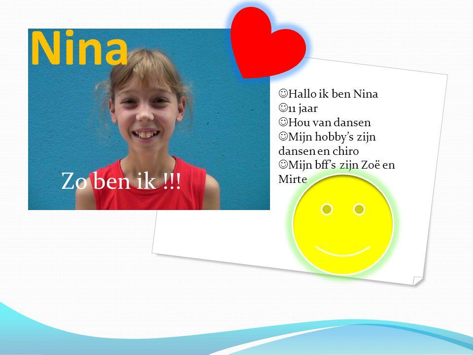 Nina Zo ben ik !!!  Hallo ik ben Nina  11 jaar  Hou van dansen  Mijn hobby's zijn dansen en chiro  Mijn bff's zijn Zoë en Mirte