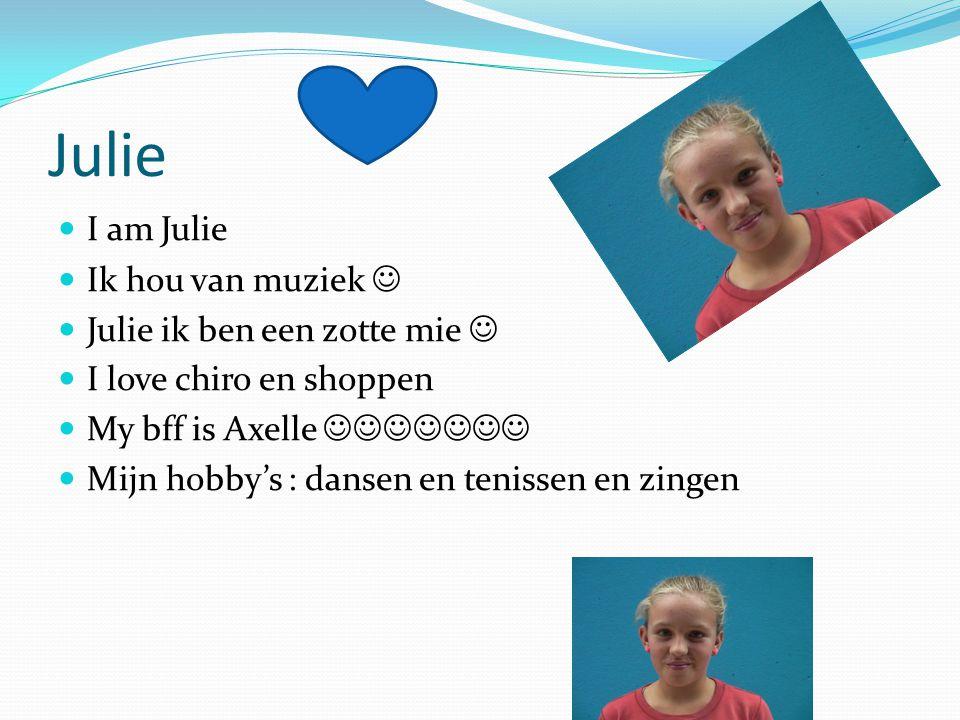 Julie  I am Julie  Ik hou van muziek   Julie ik ben een zotte mie   I love chiro en shoppen  My bff is Axelle   Mijn hobby's : dansen e