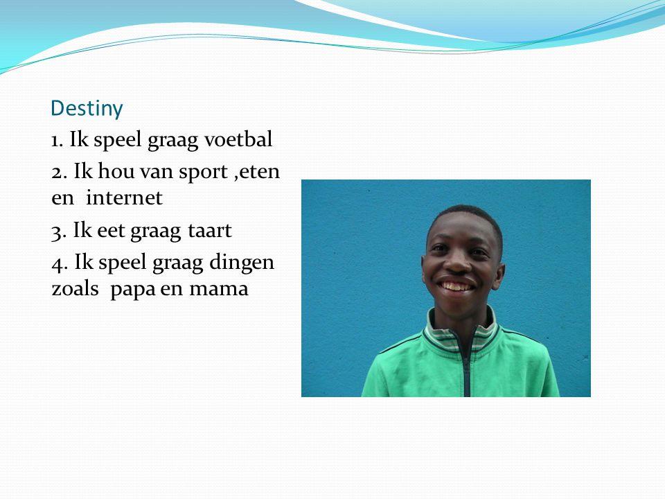 Destiny 1. Ik speel graag voetbal 2. Ik hou van sport,eten en internet 3. Ik eet graag taart 4. Ik speel graag dingen zoals papa en mama