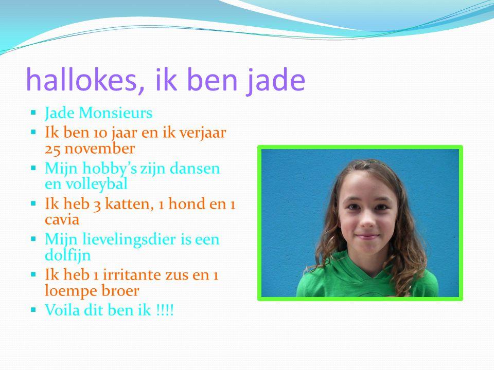 hallokes, ik ben jade  Jade Monsieurs  Ik ben 10 jaar en ik verjaar 25 november  Mijn hobby's zijn dansen en volleybal  Ik heb 3 katten, 1 hond en