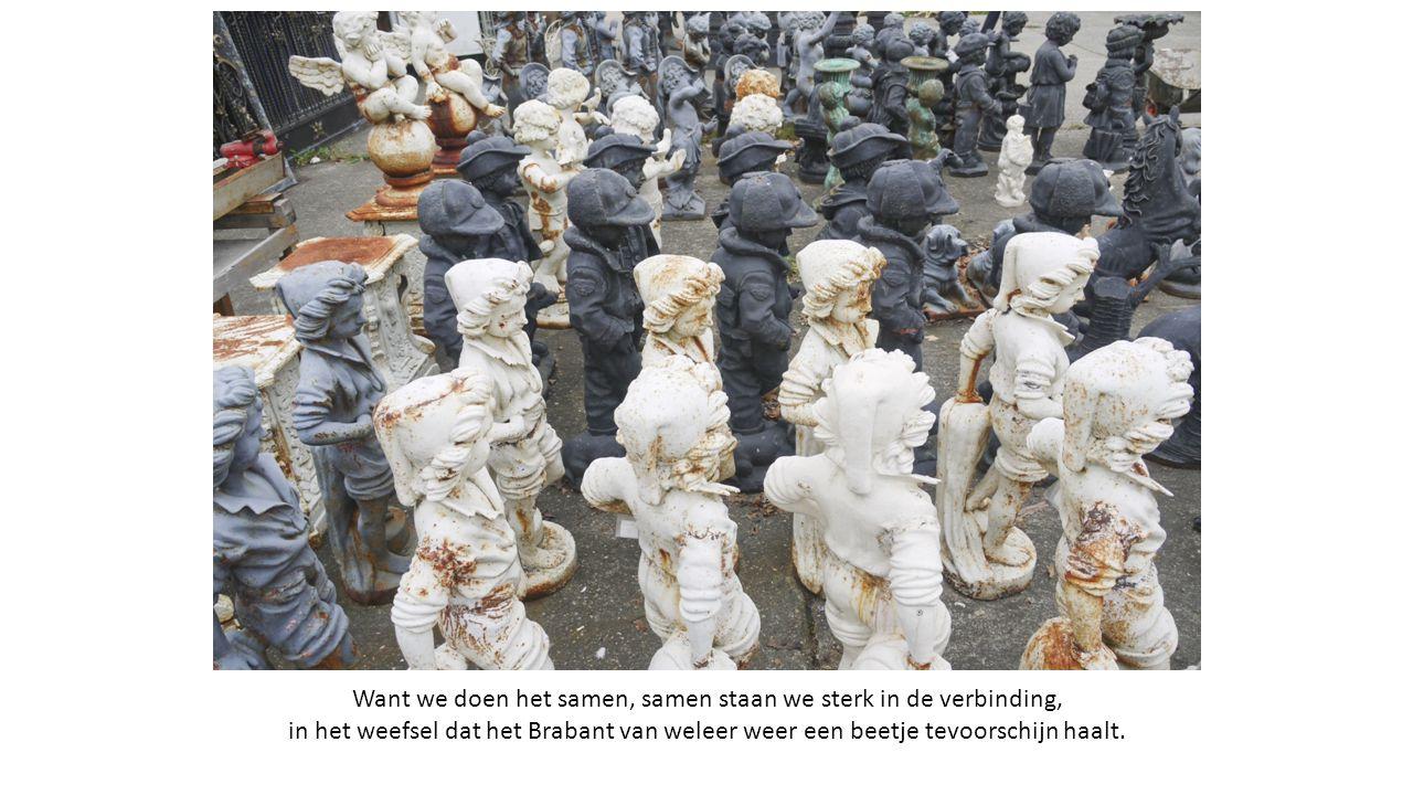 Want we doen het samen, samen staan we sterk in de verbinding, in het weefsel dat het Brabant van weleer weer een beetje tevoorschijn haalt.