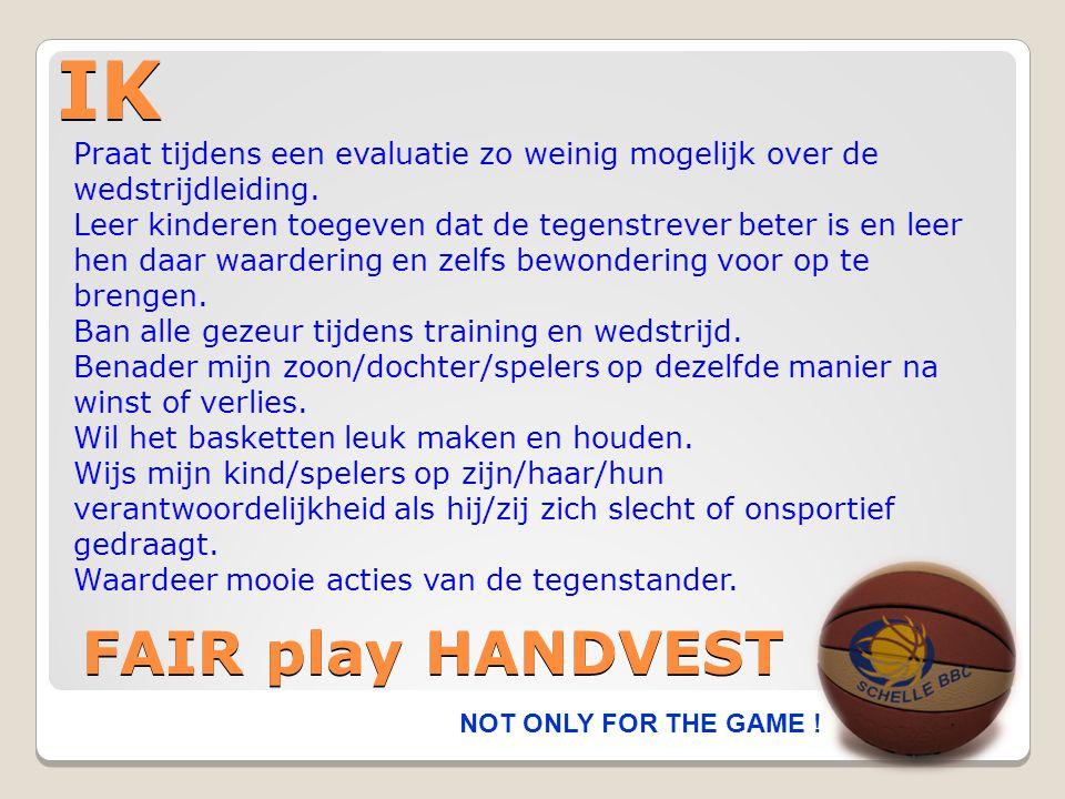 IK NOT ONLY FOR THE GAME ! FAIR play HANDVEST Praat tijdens een evaluatie zo weinig mogelijk over de wedstrijdleiding. Leer kinderen toegeven dat de t