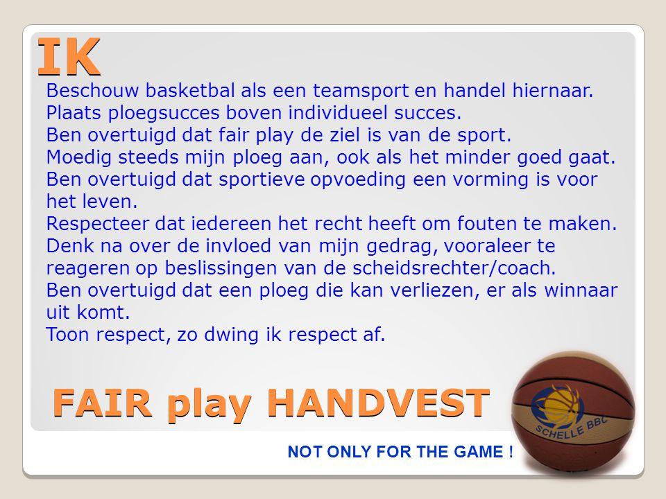 IK NOT ONLY FOR THE GAME ! FAIR play HANDVEST Beschouw basketbal als een teamsport en handel hiernaar. Plaats ploegsucces boven individueel succes. Be