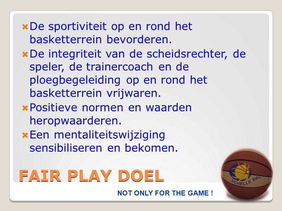 FAIR PLAY DOEL  De sportiviteit op en rond het basketterrein bevorderen.  De integriteit van de scheidsrechter, de speler, de trainercoach en de plo