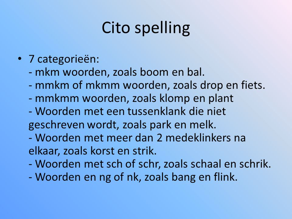 Cito spelling • 7 categorieën: - mkm woorden, zoals boom en bal. - mmkm of mkmm woorden, zoals drop en fiets. - mmkmm woorden, zoals klomp en plant -