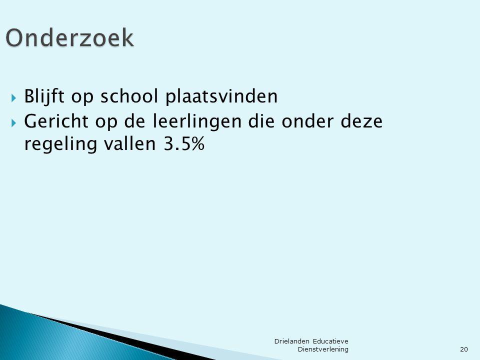20 Onderzoek  Blijft op school plaatsvinden  Gericht op de leerlingen die onder deze regeling vallen 3.5% Drielanden Educatieve Dienstverlening