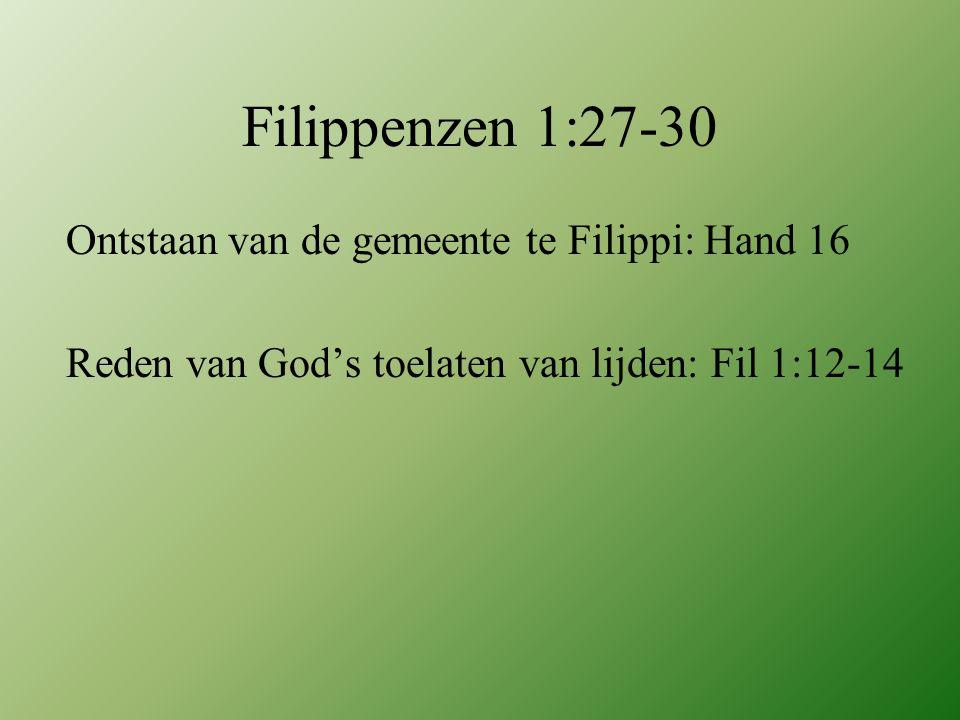 Filippenzen 1:27-30 Ontstaan van de gemeente te Filippi: Hand 16 Reden van God's toelaten van lijden: Fil 1:12-14