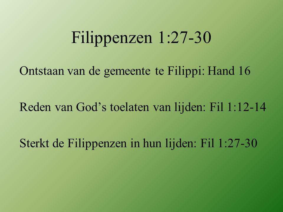 Filippenzen 1:27-30 Ontstaan van de gemeente te Filippi: Hand 16 Reden van God's toelaten van lijden: Fil 1:12-14 Sterkt de Filippenzen in hun lijden: Fil 1:27-30