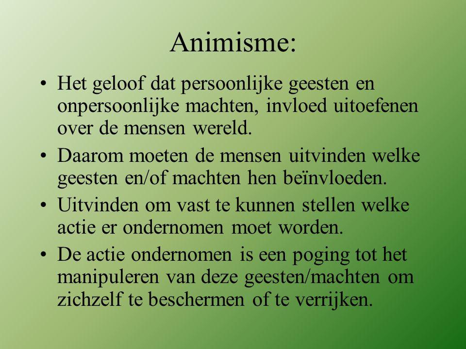 Animisme: •Het geloof dat persoonlijke geesten en onpersoonlijke machten, invloed uitoefenen over de mensen wereld. •Daarom moeten de mensen uitvinden
