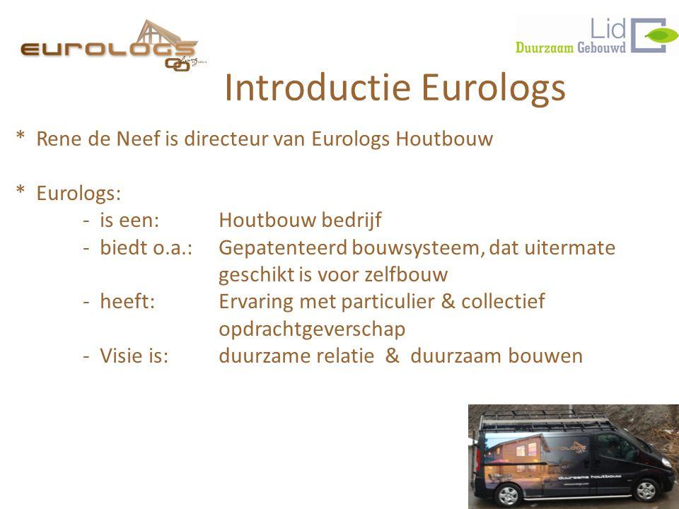 Introductie Eurologs * Rene de Neef is directeur van Eurologs Houtbouw * Eurologs: - is een: Houtbouw bedrijf - biedt o.a.:Gepatenteerd bouwsysteem, dat uitermate geschikt is voor zelfbouw - heeft:Ervaring met particulier & collectief opdrachtgeverschap - Visie is: duurzame relatie & duurzaam bouwen