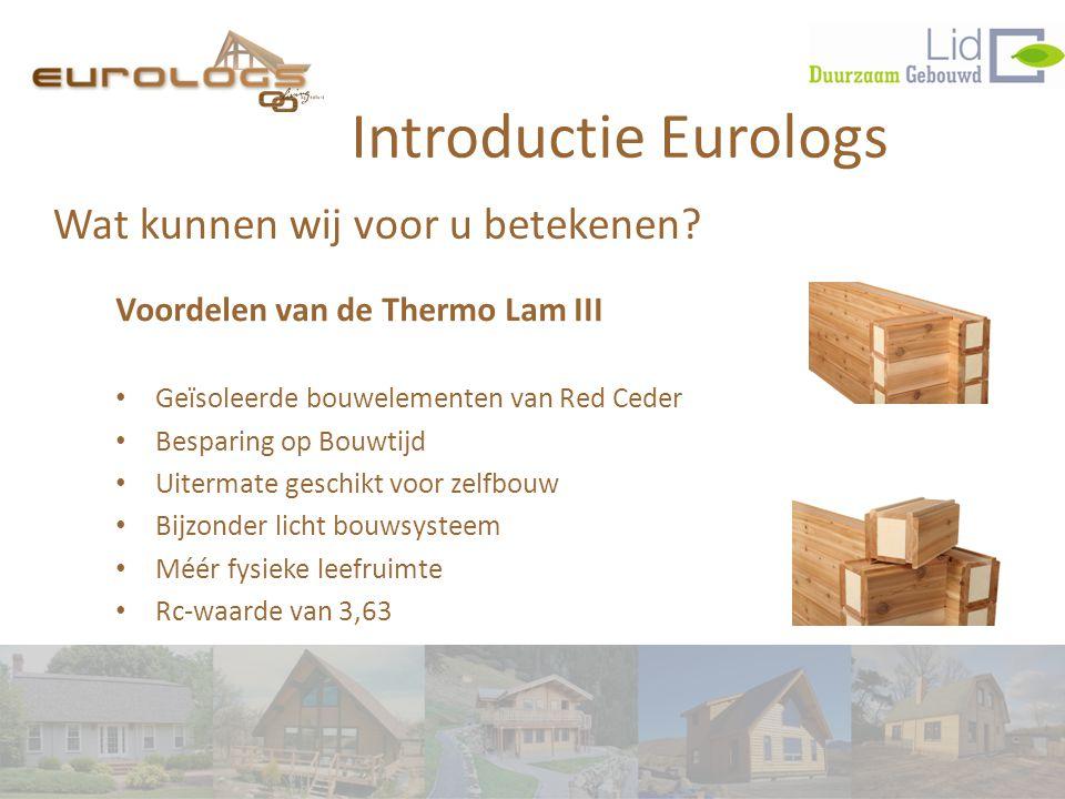 Wat kunnen wij voor u betekenen? Introductie Eurologs Voordelen van de Thermo Lam III • Geïsoleerde bouwelementen van Red Ceder • Besparing op Bouwtij