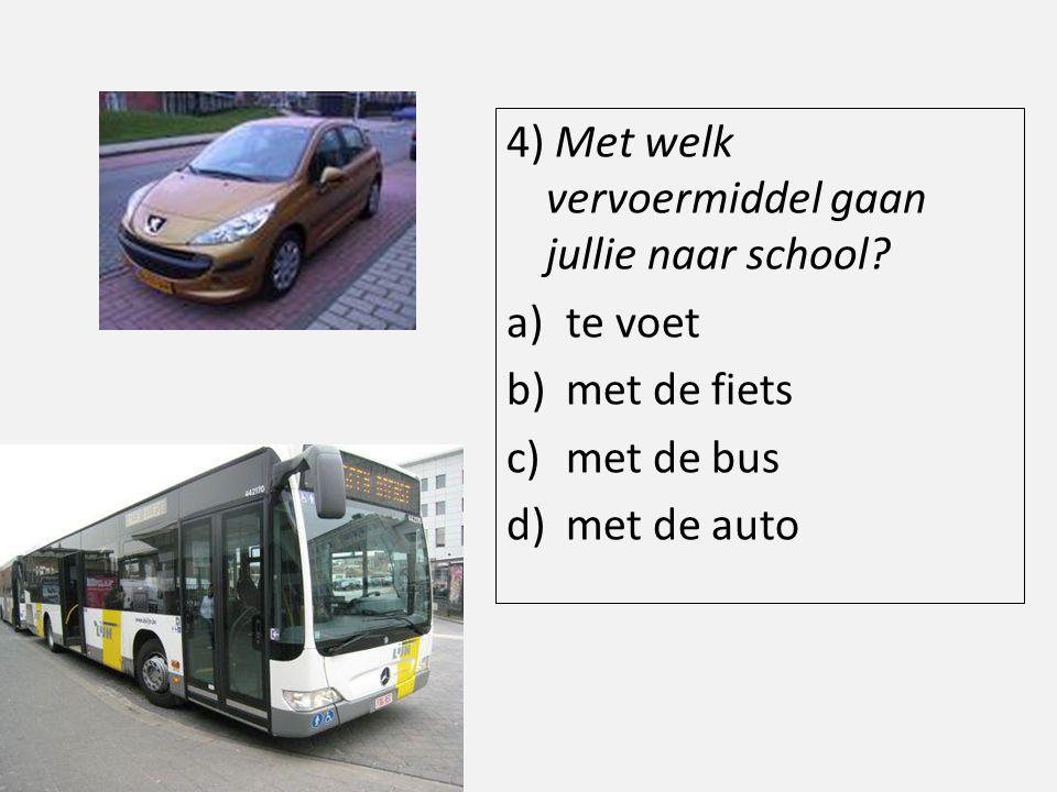 4) Met welk vervoermiddel gaan jullie naar school? a)te voet b)met de fiets c)met de bus d)met de auto