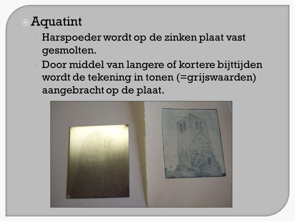  Aquatint • Harspoeder wordt op de zinken plaat vast gesmolten. • Door middel van langere of kortere bijttijden wordt de tekening in tonen (=grijswaa