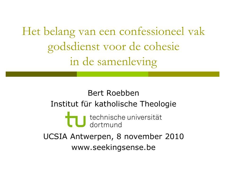 Het belang van een confessioneel vak godsdienst voor de cohesie in de samenleving Bert Roebben Institut für katholische Theologie UCSIA Antwerpen, 8 n