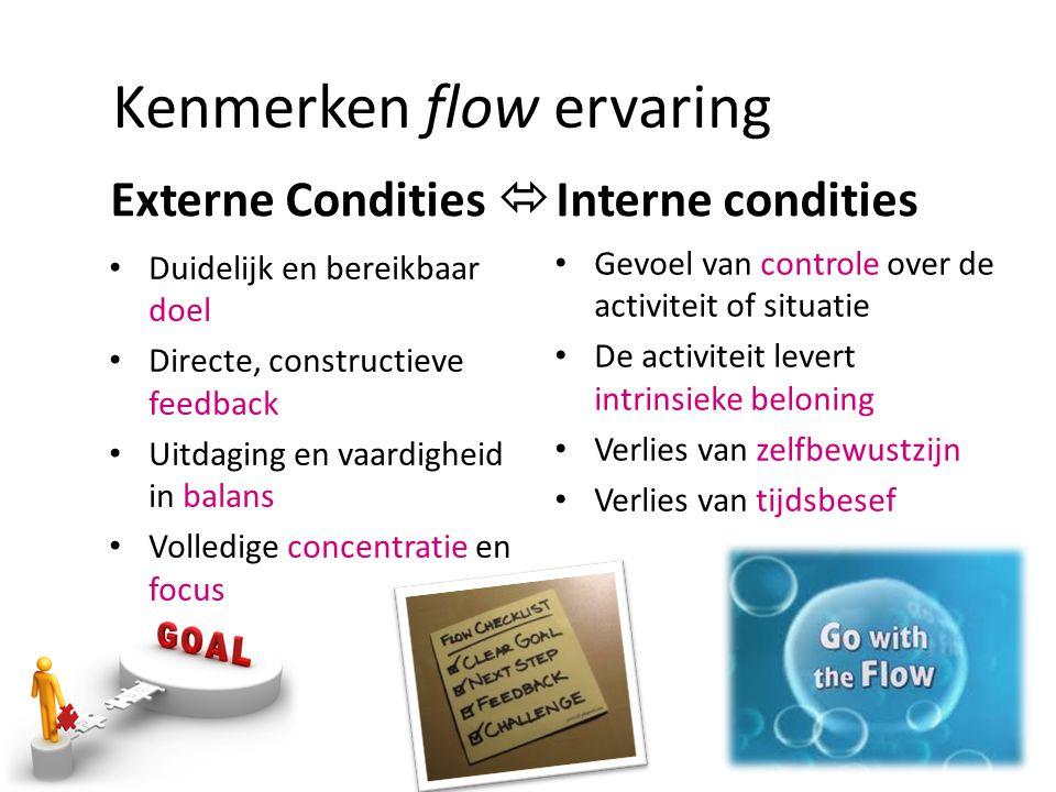 Kenmerken flow ervaring Externe Condities  Interne condities • Duidelijk en bereikbaar doel • Directe, constructieve feedback • Uitdaging en vaardigh