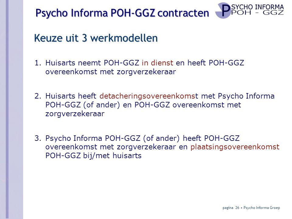 Psycho Informa POH-GGZ contracten Keuze uit 3 werkmodellen 1.Huisarts neemt POH-GGZ in dienst en heeft POH-GGZ overeenkomst met zorgverzekeraar 2.Huisarts heeft detacheringsovereenkomst met Psycho Informa POH-GGZ (of ander) en POH-GGZ overeenkomst met zorgverzekeraar 3.Psycho Informa POH-GGZ (of ander) heeft POH-GGZ overeenkomst met zorgverzekeraar en plaatsingsovereenkomst POH-GGZ bij/met huisarts pagina 26 • Psycho Informa Groep