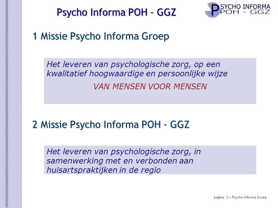 Psycho Informa POH - GGZ 1 Missie Psycho Informa Groep pagina 3 • Psycho Informa Groep 2 Missie Psycho Informa POH - GGZ Het leveren van psychologische zorg, in samenwerking met en verbonden aan huisartspraktijken in de regio Het leveren van psychologische zorg, op een kwalitatief hoogwaardige en persoonlijke wijze VAN MENSEN VOOR MENSEN