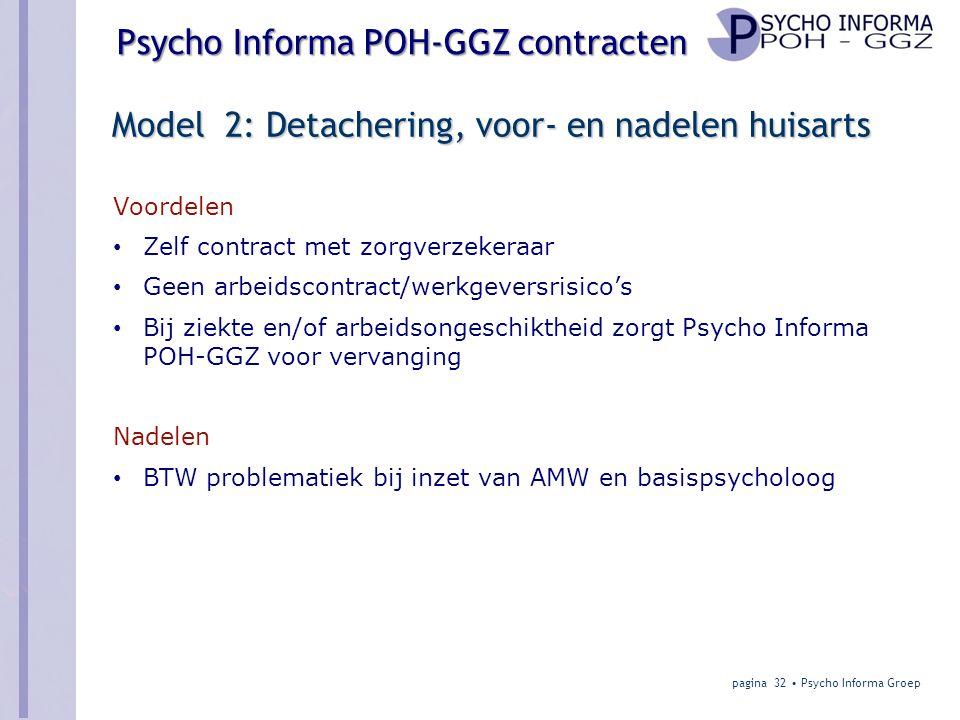 Psycho Informa POH-GGZ contracten Model 2: Detachering, voor- en nadelen huisarts Voordelen • Zelf contract met zorgverzekeraar • Geen arbeidscontract/werkgeversrisico's • Bij ziekte en/of arbeidsongeschiktheid zorgt Psycho Informa POH-GGZ voor vervanging Nadelen • BTW problematiek bij inzet van AMW en basispsycholoog pagina 32 • Psycho Informa Groep