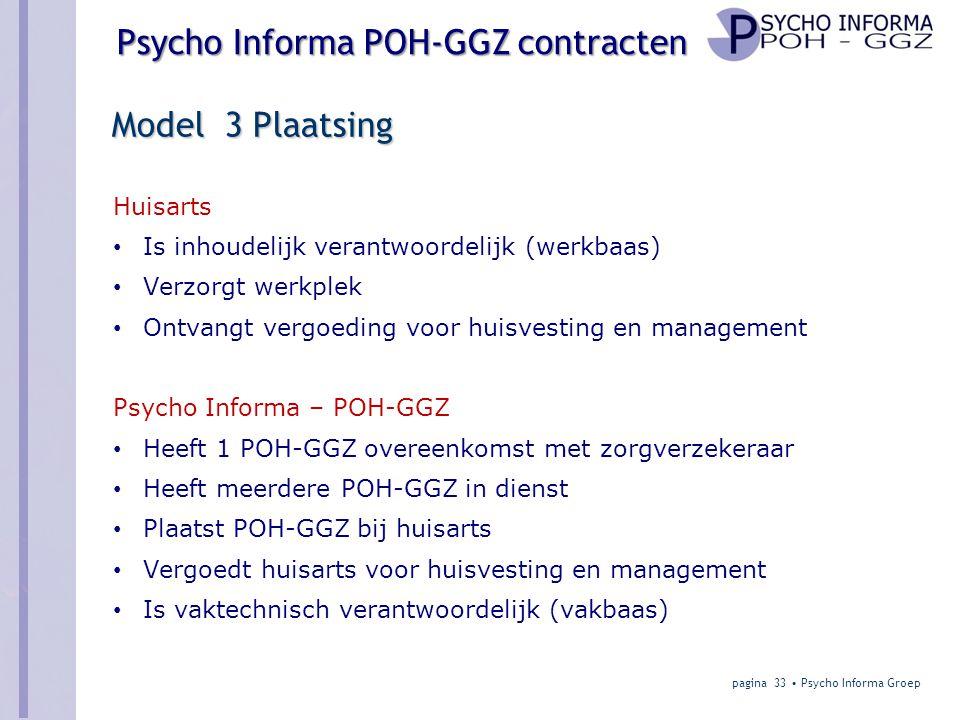 Psycho Informa POH-GGZ contracten Model 3 Plaatsing Huisarts • Is inhoudelijk verantwoordelijk (werkbaas) • Verzorgt werkplek • Ontvangt vergoeding voor huisvesting en management Psycho Informa – POH-GGZ • Heeft 1 POH-GGZ overeenkomst met zorgverzekeraar • Heeft meerdere POH-GGZ in dienst • Plaatst POH-GGZ bij huisarts • Vergoedt huisarts voor huisvesting en management • Is vaktechnisch verantwoordelijk (vakbaas) pagina 33 • Psycho Informa Groep