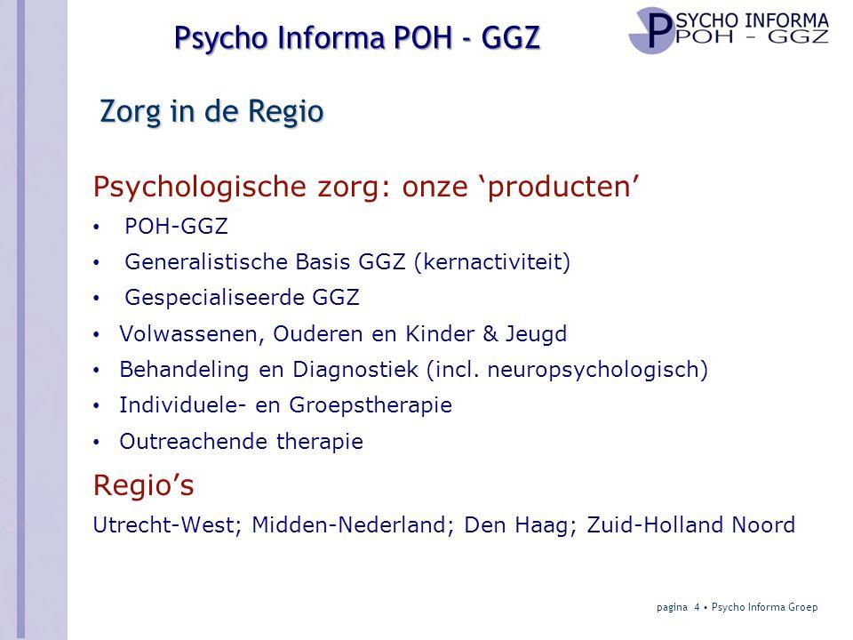 Psycho Informa POH - GGZ Zorg in de Regio Psychologische zorg: onze 'producten' • POH-GGZ • Generalistische Basis GGZ (kernactiviteit) • Gespecialiseerde GGZ • Volwassenen, Ouderen en Kinder & Jeugd • Behandeling en Diagnostiek (incl.