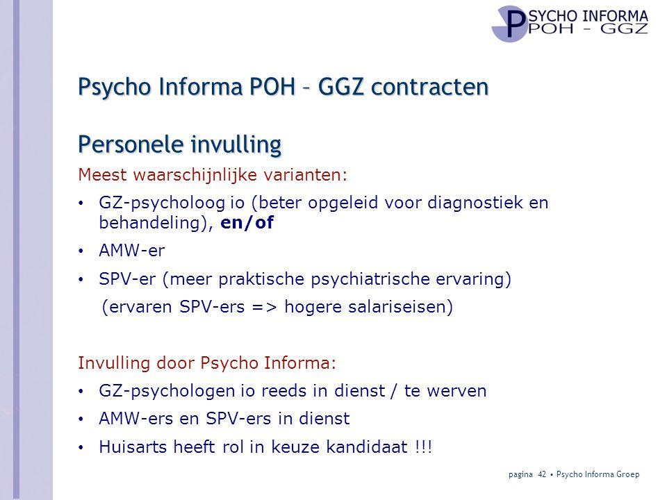 Psycho Informa POH – GGZ contracten Personele invulling Meest waarschijnlijke varianten: • GZ-psycholoog io (beter opgeleid voor diagnostiek en behandeling), en/of • AMW-er • SPV-er (meer praktische psychiatrische ervaring) (ervaren SPV-ers => hogere salariseisen) Invulling door Psycho Informa: • GZ-psychologen io reeds in dienst / te werven • AMW-ers en SPV-ers in dienst • Huisarts heeft rol in keuze kandidaat !!.